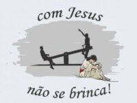 com Jesus não se brinca
